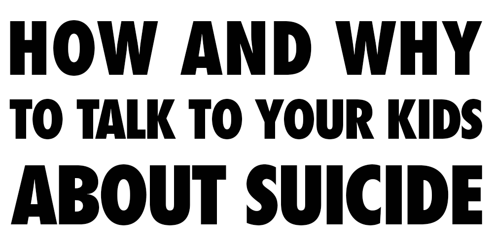 How and why to talk to your kids about suicide