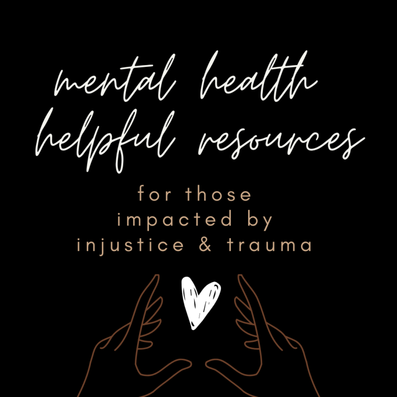 Helpful Mental Health Resources for those impacted by injustice & trauma.
